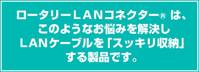 ロータリーLANコネクター は、このようなお悩みを解決しLANケーブルを「スッキリ収納」する製品です。